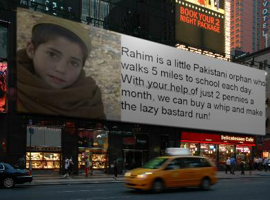 Rahim is a little Pakistani orphan who walks 5 miles to school each day. With your help of just 2 pennies a month, we can buy a whip and make the lazy bastard run!